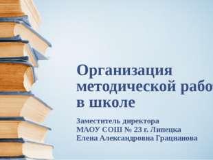 Организация методической работы в школе Заместитель директора МАОУ СОШ № 23 г