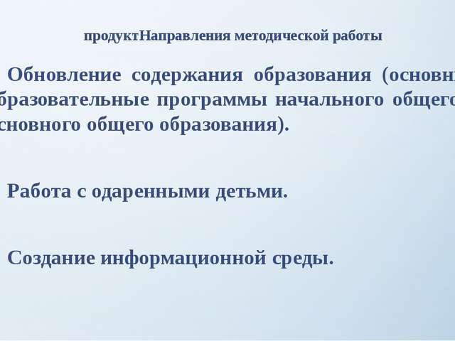 продуктНаправления методической работы Обновление содержания образования (ос...