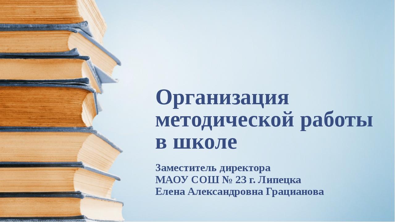 Организация методической работы в школе Заместитель директора МАОУ СОШ № 23 г...