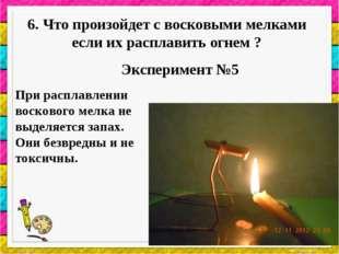 6. Что произойдет с восковыми мелками если их расплавить огнем ? Эксперимент