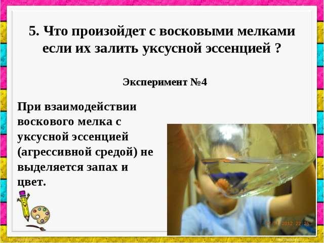 5. Что произойдет с восковыми мелками если их залить уксусной эссенцией ? Экс...