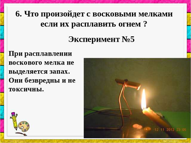 6. Что произойдет с восковыми мелками если их расплавить огнем ? Эксперимент...