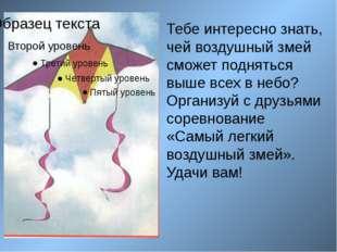 Тебе интересно знать, чей воздушный змей сможет подняться выше всех в небо? О