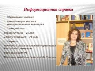 Информационная справка Образование: высшее Квалификация: высшая квалификацион