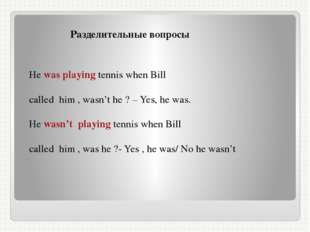 Разделительные вопросы He was playing tennis when Bill called him , wasn't h