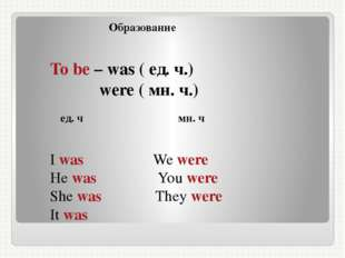 Образование To be – was ( ед. ч.) were ( мн. ч.) ед. ч мн. ч I was We were H