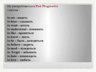 Не употребляются в Past Progressive глаголы : to see - видеть to hear - слыша
