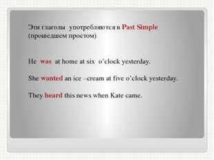 Эти глаголы употребляются в Past Simple (прошедшем простом) He was at home at