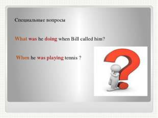 Специальные вопросы What was he doing when Bill called him? When he was playi