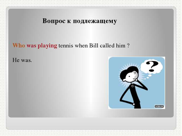 Вопрос к подлежащему Who was playing tennis when Bill called him ? He was.