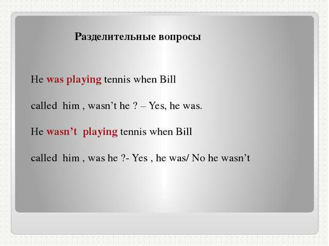 Разделительные вопросы He was playing tennis when Bill called him , wasn't h...