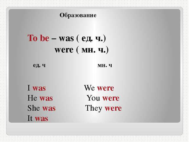 Образование To be – was ( ед. ч.) were ( мн. ч.) ед. ч мн. ч I was We were H...