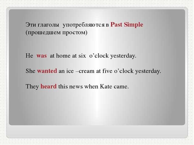 Эти глаголы употребляются в Past Simple (прошедшем простом) He was at home at...