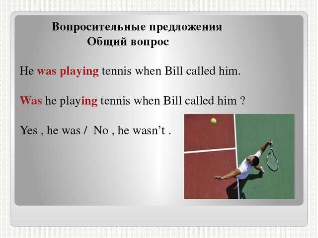 Вопросительные предложения Общий вопрос He was playing tennis when Bill call...