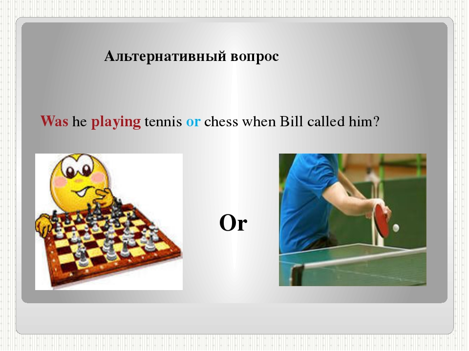 Альтернативный вопрос Was he playing tennis or chess when Bill called him? Or