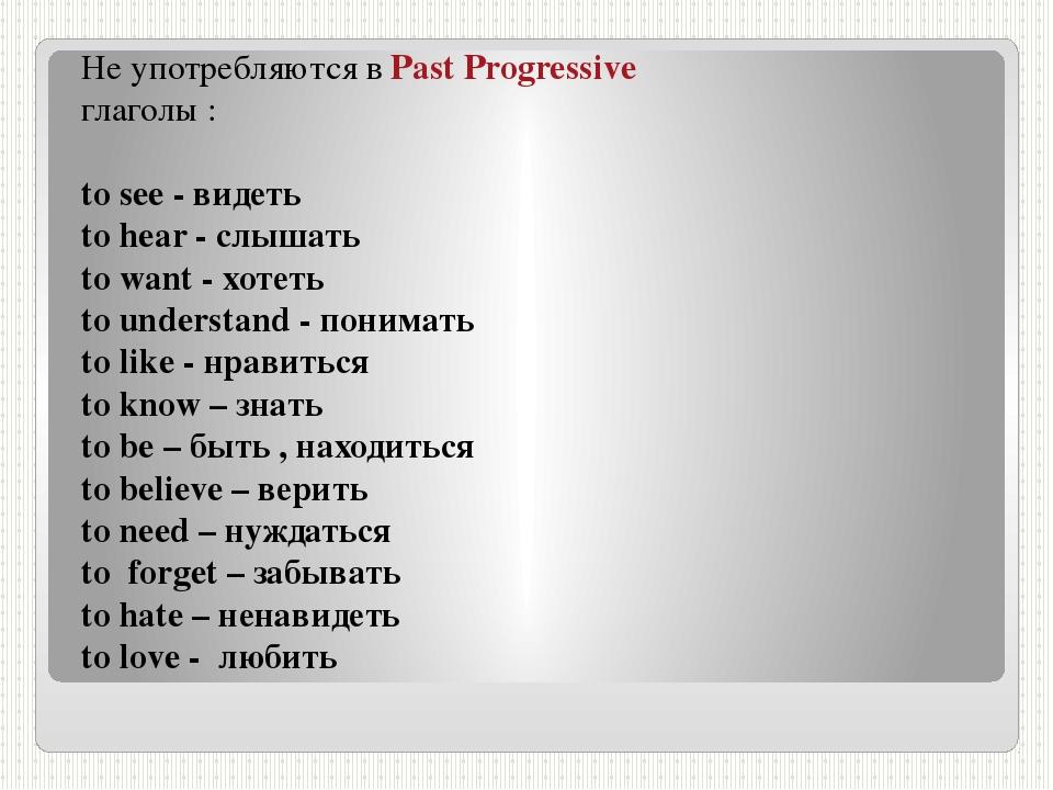 Не употребляются в Past Progressive глаголы : to see - видеть to hear - слыша...