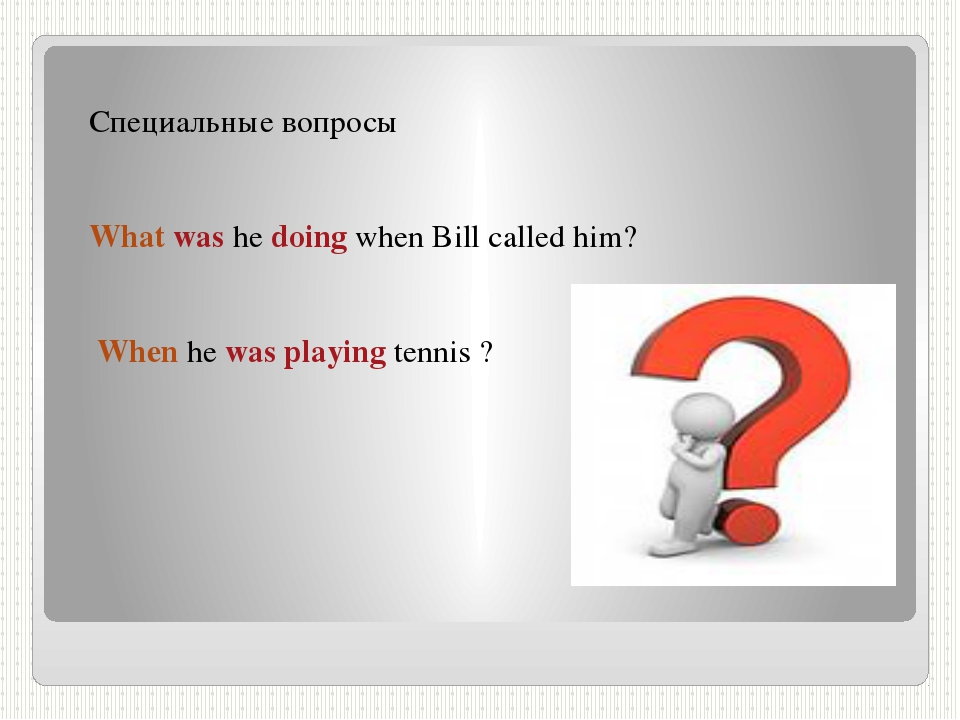 Специальные вопросы What was he doing when Bill called him? When he was playi...