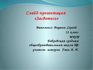 Слайд-презентация «Засветись» Выполнил: Баутин Сергей 11 класс МКОУ Бобровск