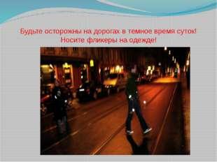 Будьте осторожны на дорогах в темное время суток! Носите фликеры на одежде!
