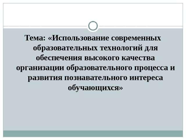Тема: «Использование современных образовательных технологий для обеспечения в...