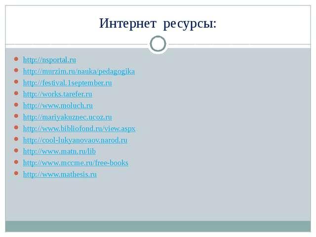 Интернет ресурсы: http://nsportal.ru http://murzim.ru/nauka/pedagogika http:...