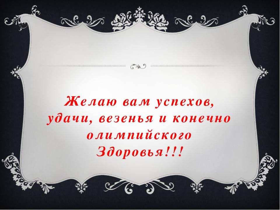 Желаю вам успехов, удачи, везенья и конечно олимпийского Здоровья!!!