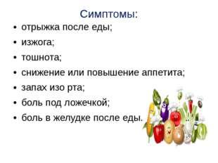 Симптомы: отрыжка после еды; изжога; тошнота; снижение или повышение аппетита