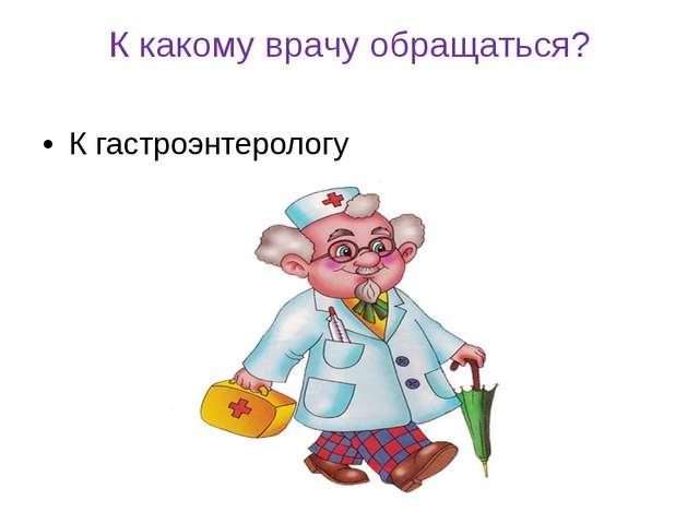 К какому врачу обращаться? К гастроэнтерологу
