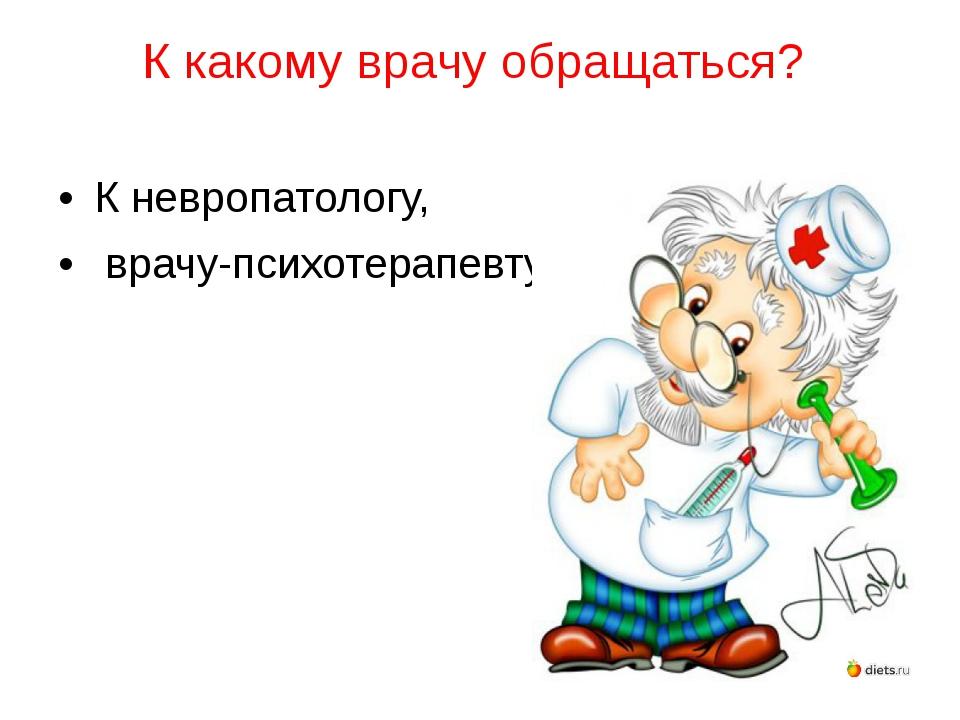 К какому врачу обращаться? К невропатологу, врачу-психотерапевту.