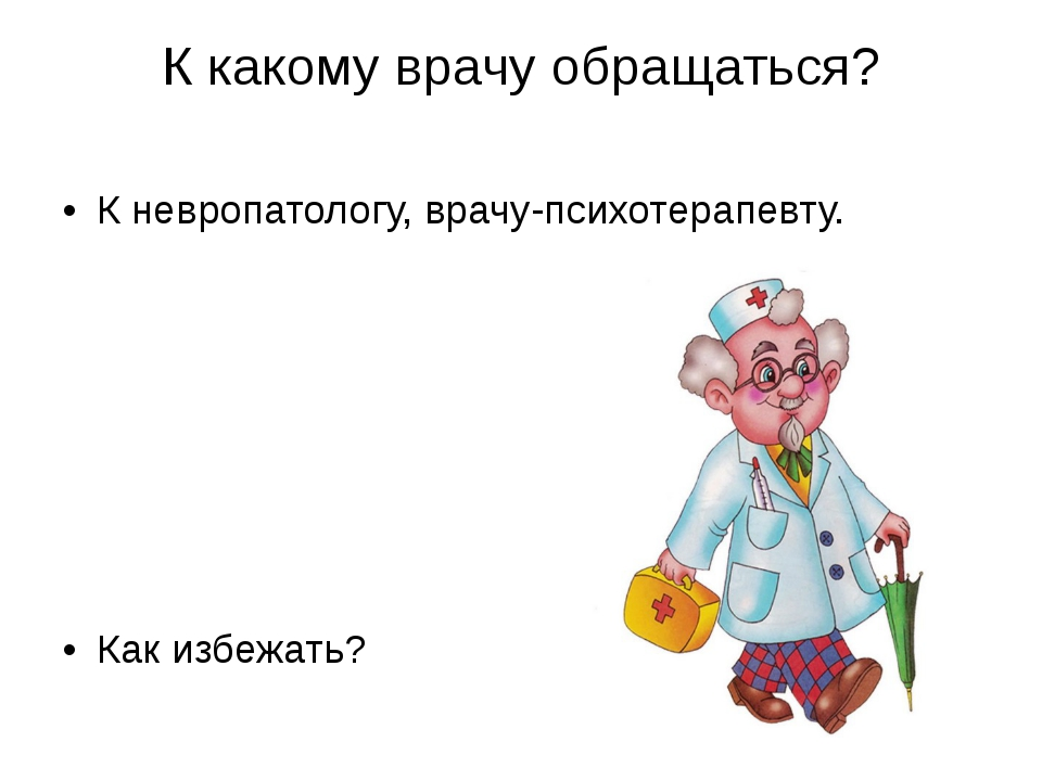 К какому врачу обращаться? К невропатологу, врачу-психотерапевту. Как избежать?