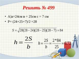 Решить № 499 А)а=24см в = 25см с = 7 см P= (24+25+7)/2 =28