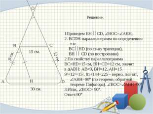 А D В С Н О 30 см. 15 см. 12 см. 9 см. Решение. 1Проведем BH CD, BOC=ABH;