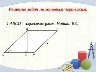 Решение задач по готовым чертежам. 1.ABCD - параллелограмм. Найти: ВЕ. A C B
