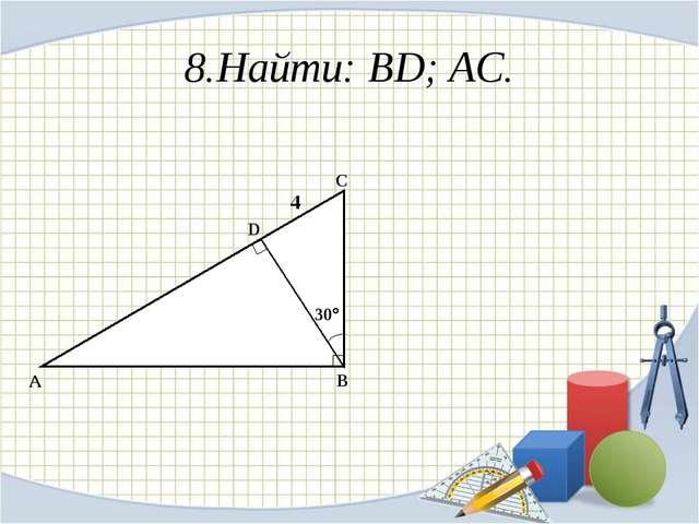 8.Найти: BD; AC. A B C D 30 4