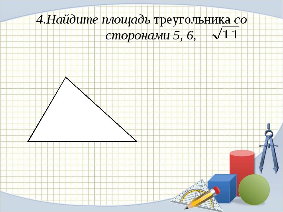 4.Найдите площадь треугольника со сторонами 5, 6,
