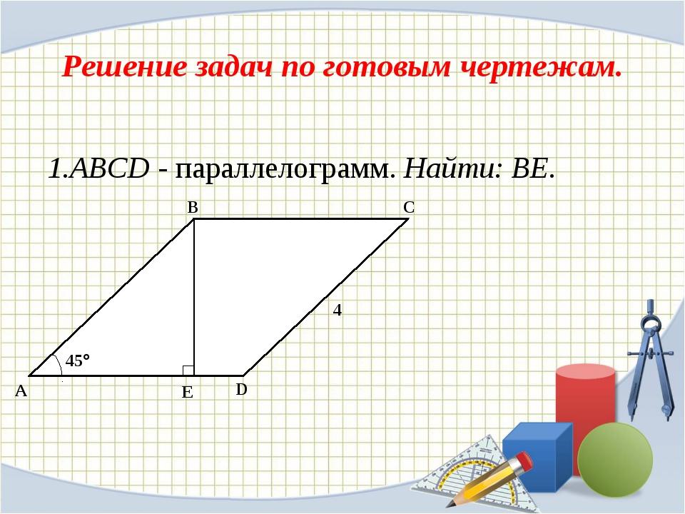 Решение задач по готовым чертежам. 1.ABCD - параллелограмм. Найти: ВЕ. A C B...
