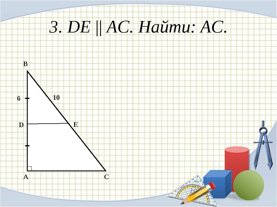 3. DE || АС. Найти: AC. A B C D E 6 10