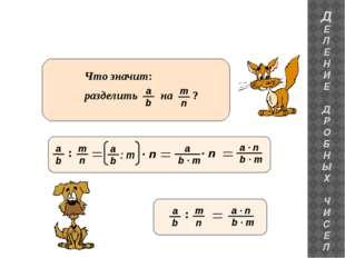 ДЕЛЕНИЕ ДРОБНЫХ ЧИСЕЛ : Что значит: разделить на ? b a : m · n b · m a · n b