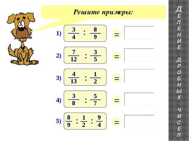 Решите примеры: ДЕ ЛЕНИЕ ДРОБНЫХ ЧИС Е Л = = = = = 1) 3 4 8 9 : 3) : 2) : 4)...