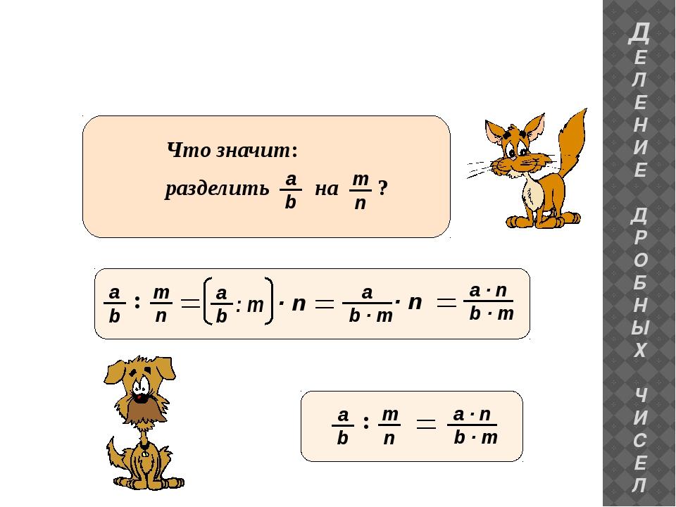 ДЕЛЕНИЕ ДРОБНЫХ ЧИСЕЛ : Что значит: разделить на ? b a : m · n b · m a · n b...