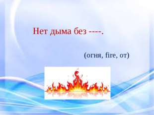 Нет дыма без ----. (огня, fire, от)