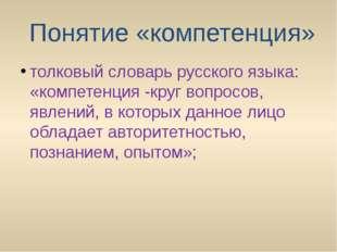Понятие «компетенция» толковый словарь русского языка: «компетенция -круг во