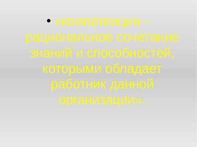 «компетенция – рациональное сочетание знаний и способностей, которыми облада...