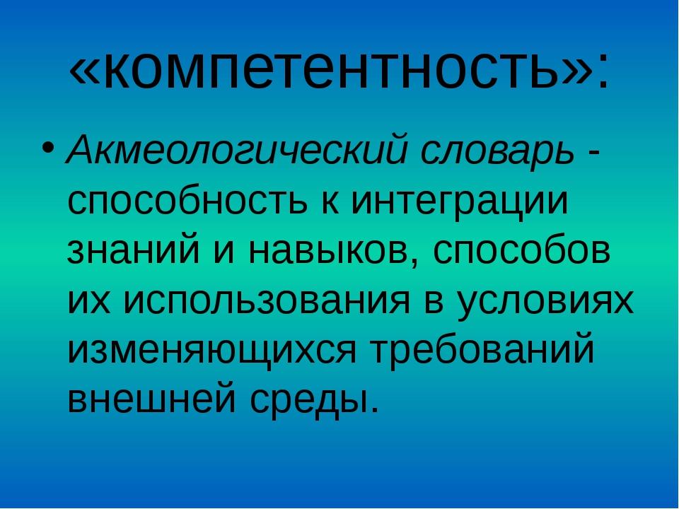 «компетентность»: Акмеологический словарь - способность к интеграции знаний и...