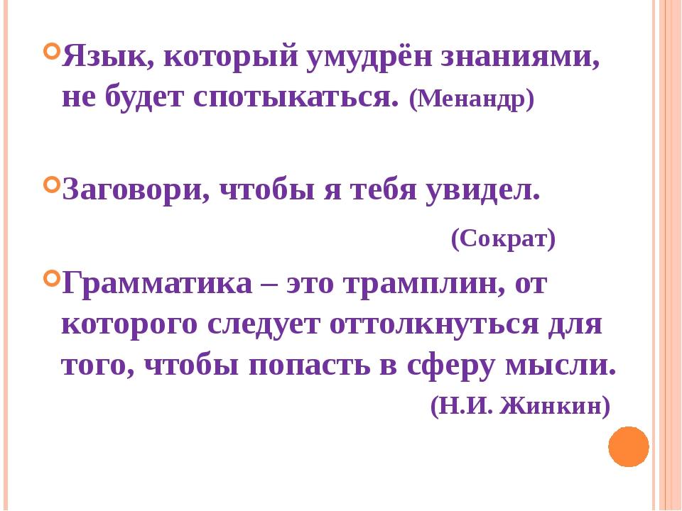 Язык, который умудрён знаниями, не будет спотыкаться. (Менандр) Заговори, что...