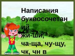 Написания буквосочетаний жи-ши, ча-ща, чу-щу, чк, чн в словах .