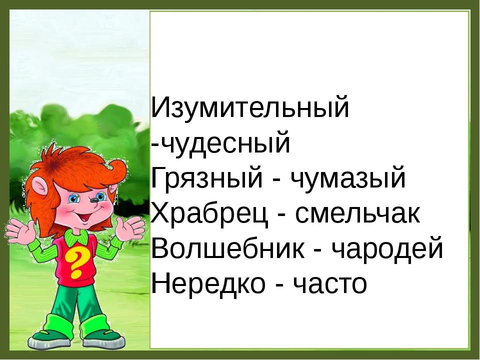 Изумительный -чудесный Грязный - чумазый Храбрец - смельчак Волшебник - чаро...