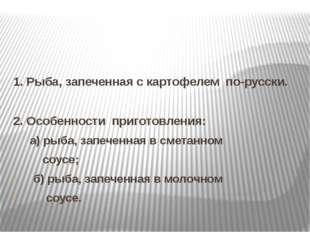 1. Рыба, запеченная с картофелем по-русски. 2. Особенности приготовления: а)