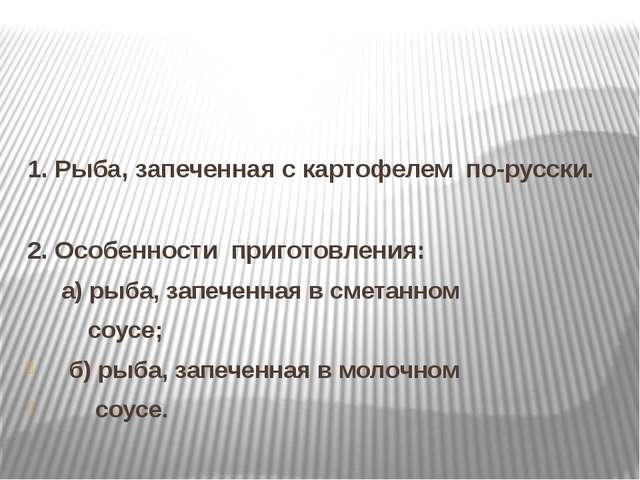 1. Рыба, запеченная с картофелем по-русски. 2. Особенности приготовления: а)...