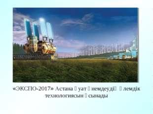 «ЭКСПО-2017» Астана қуат үнемдеудің әлемдік технологиясын ұсынады